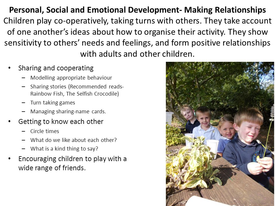 Personal, Social and Emotional Development- Making Relationships Children play co-operatively, taking turns with others. They take account of one anot