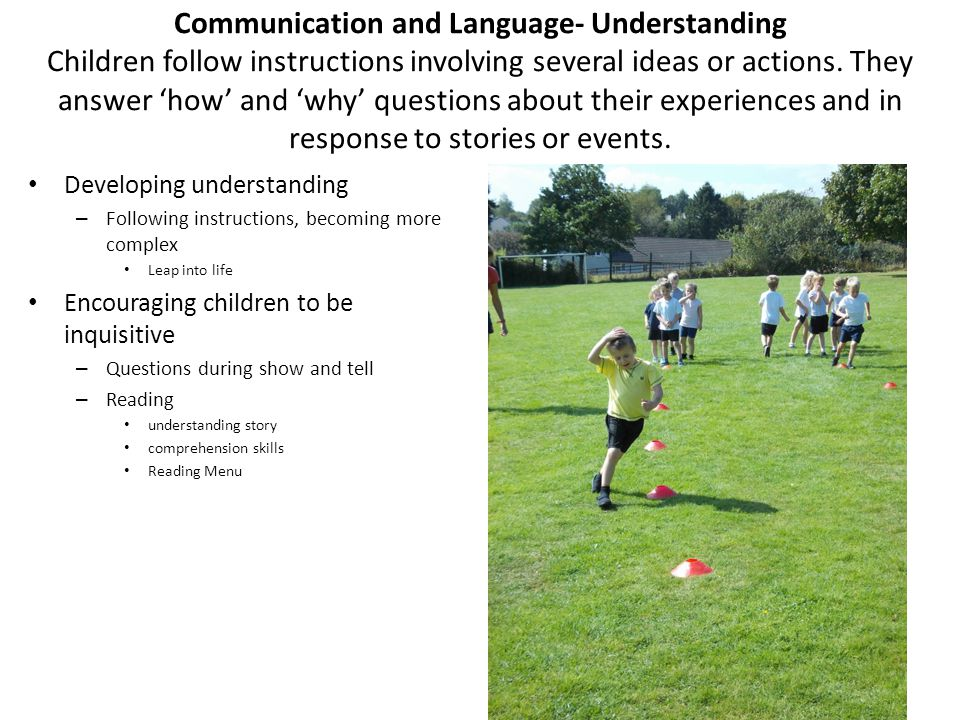 Communication and Language- Understanding Children follow instructions involving several ideas or actions. They answer 'how' and 'why' questions about