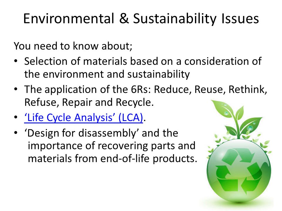 Environmental & Sustainability Issues You need to know about; Selection of materials based on a consideration of the environment and sustainability The application of the 6Rs: Reduce, Reuse, Rethink, Refuse, Repair and Recycle.