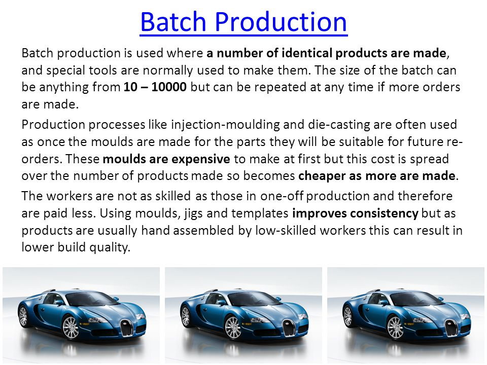Batch Production Batch production is used where a number of identical products are made, and special tools are normally used to make them.