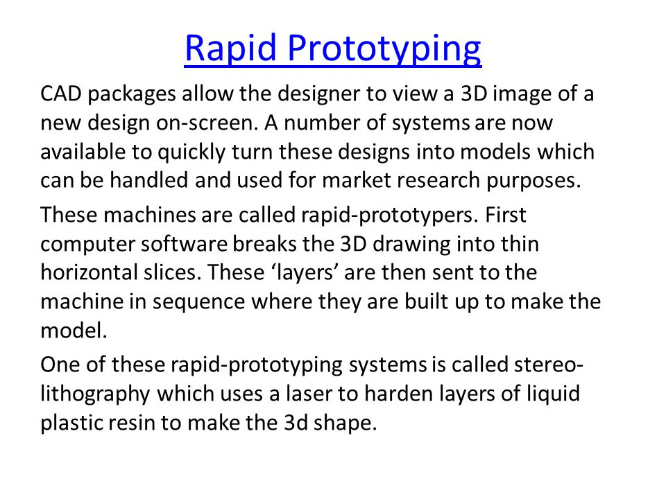 Rapid Prototyping CAD packages allow the designer to view a 3D image of a new design on-screen.