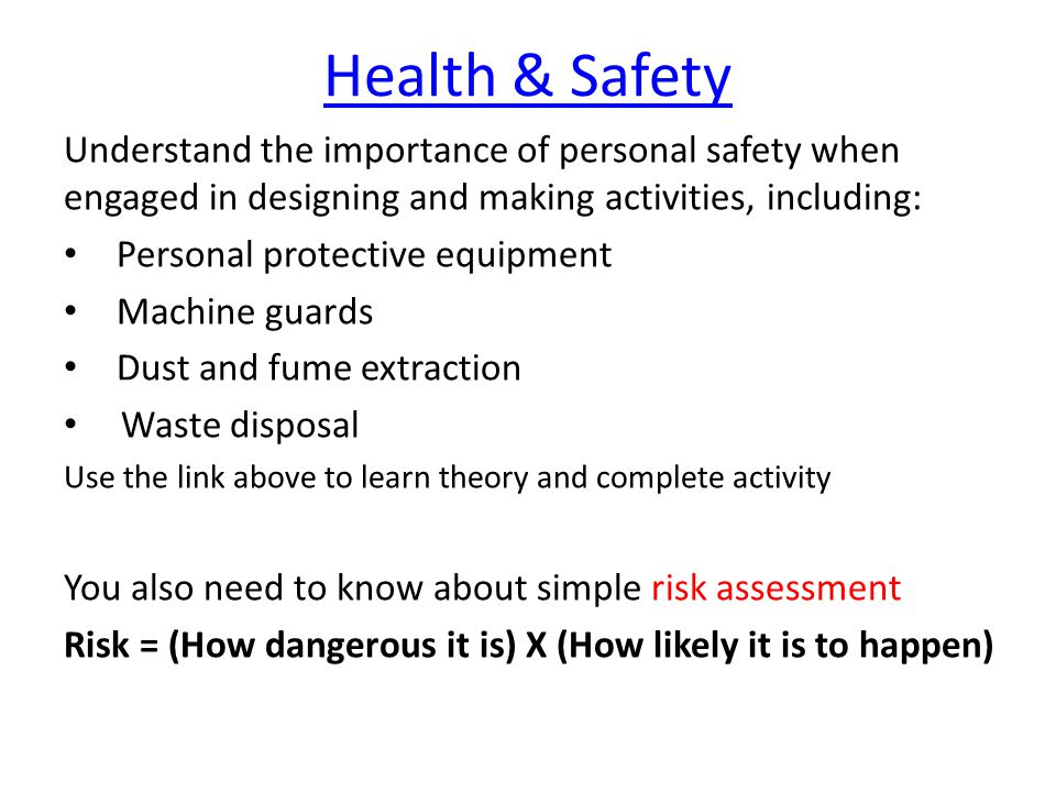 Health & Safety Understand the importance of personal safety when engaged in designing and making activities, including: Personal protective equipment Machine guards Dust and fume extraction Waste disposal Use the link above to learn theory and complete activity You also need to know about simple risk assessment Risk = (How dangerous it is) X (How likely it is to happen)