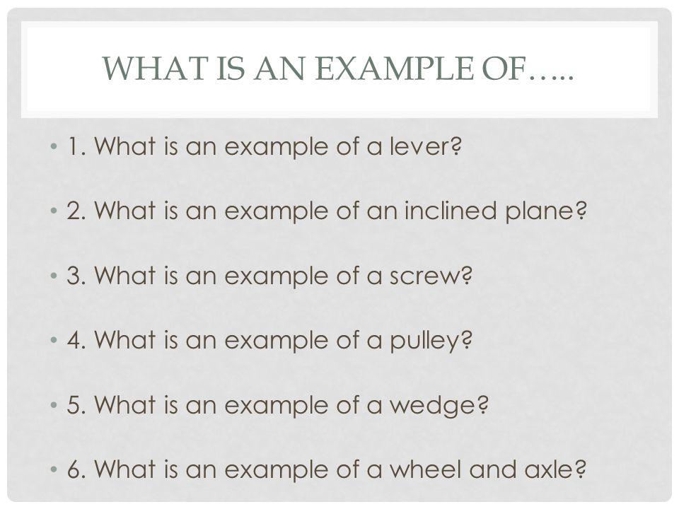 WHAT IS AN EXAMPLE OF….. 1. What is an example of a lever.
