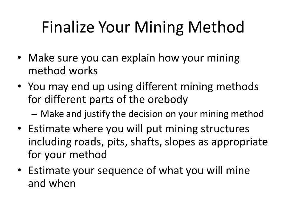 Finalize Your Mining Method Make sure you can explain how your mining method works You may end up using different mining methods for different parts of the orebody – Make and justify the decision on your mining method Estimate where you will put mining structures including roads, pits, shafts, slopes as appropriate for your method Estimate your sequence of what you will mine and when