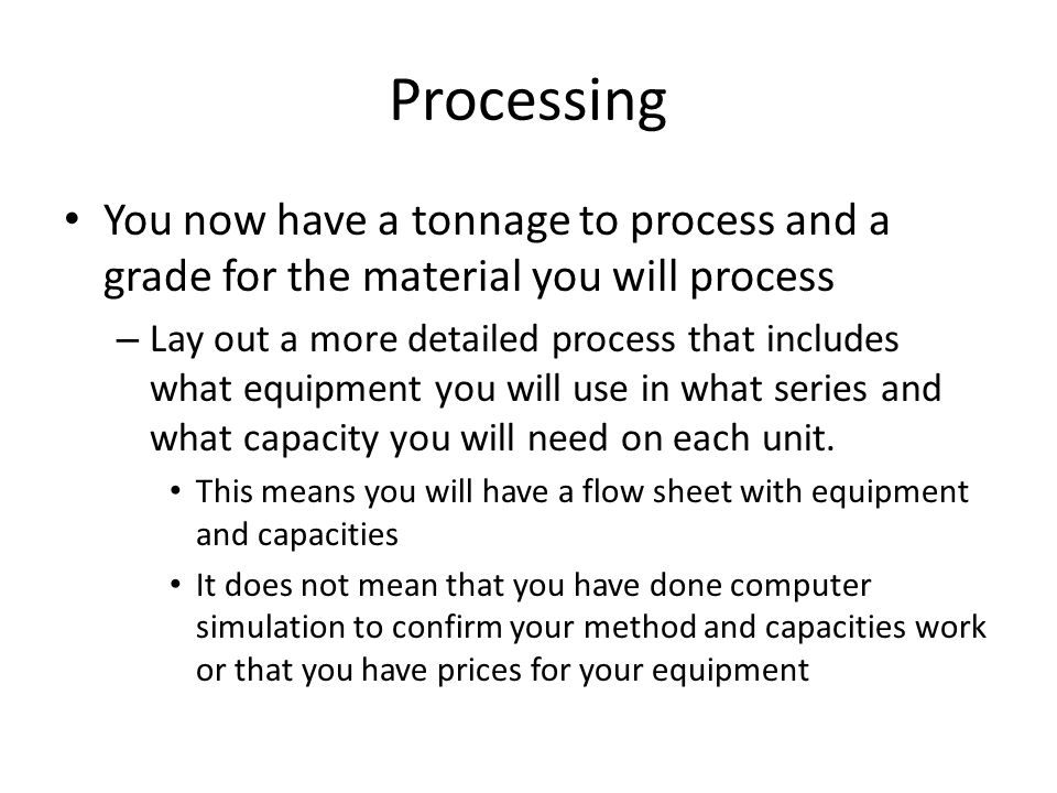 Processing You now have a tonnage to process and a grade for the material you will process – Lay out a more detailed process that includes what equipment you will use in what series and what capacity you will need on each unit.