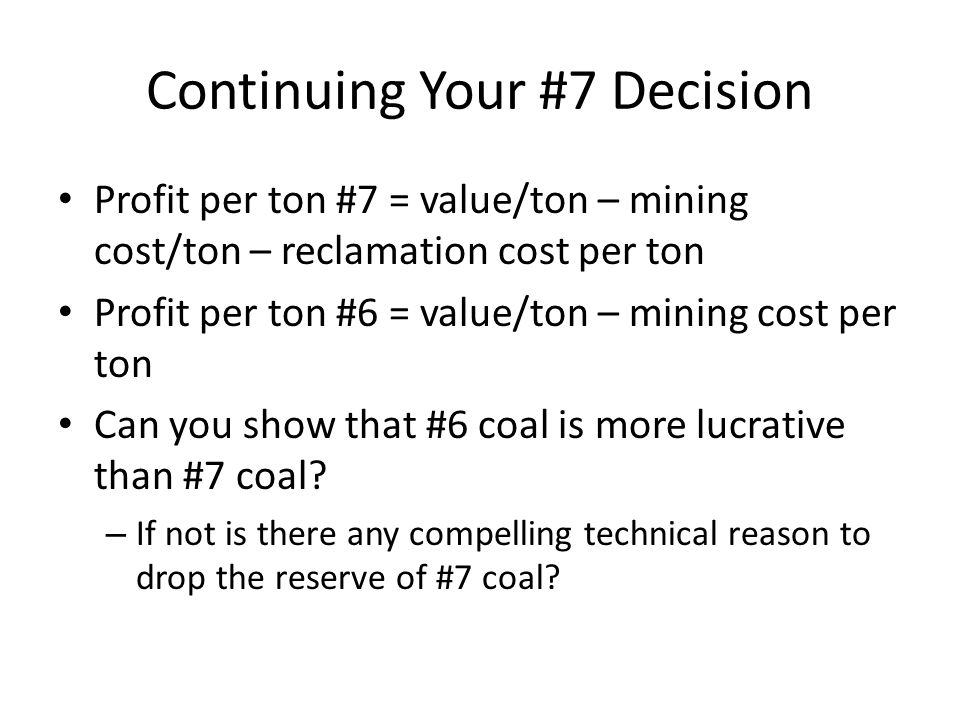 Continuing Your #7 Decision Profit per ton #7 = value/ton – mining cost/ton – reclamation cost per ton Profit per ton #6 = value/ton – mining cost per ton Can you show that #6 coal is more lucrative than #7 coal.