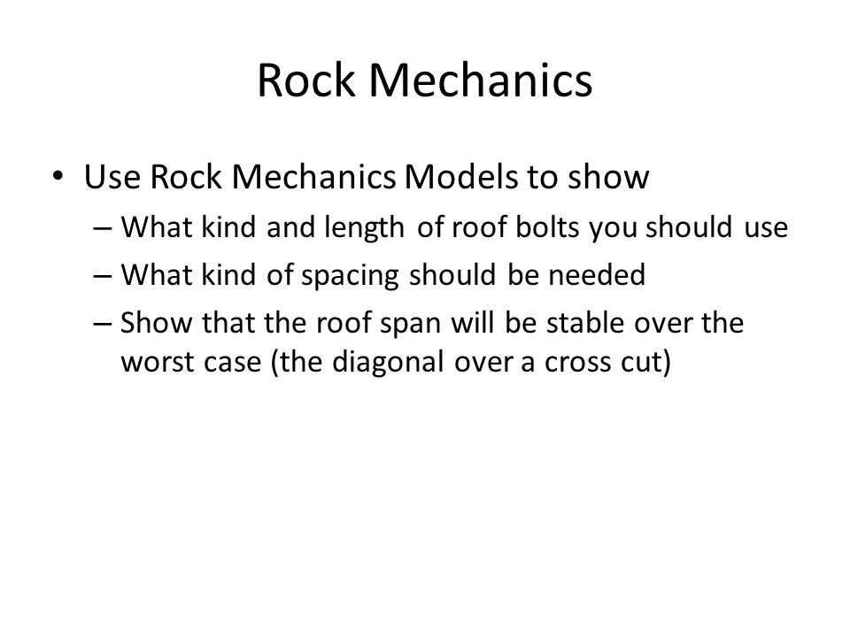 Rock Mechanics Use Rock Mechanics Models to show – What kind and length of roof bolts you should use – What kind of spacing should be needed – Show that the roof span will be stable over the worst case (the diagonal over a cross cut)