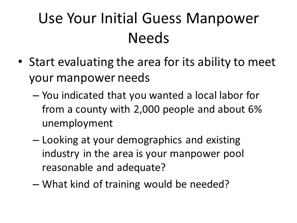Use Your Initial Guess Manpower Needs Start evaluating the area for its ability to meet your manpower needs – You indicated that you wanted a local labor for from a county with 2,000 people and about 6% unemployment – Looking at your demographics and existing industry in the area is your manpower pool reasonable and adequate.