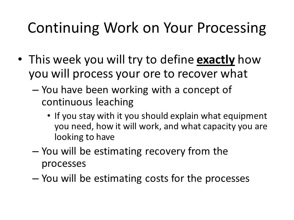 Continuing Work on Your Processing This week you will try to define exactly how you will process your ore to recover what – You have been working with a concept of continuous leaching If you stay with it you should explain what equipment you need, how it will work, and what capacity you are looking to have – You will be estimating recovery from the processes – You will be estimating costs for the processes
