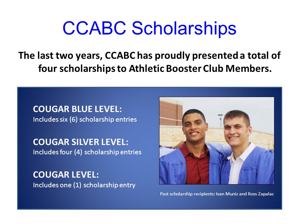 CCABC Scholarships The last two years, CCABC has proudly presented a total of four scholarships to Athletic Booster Club Members.