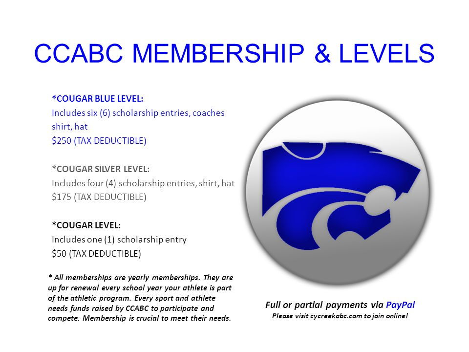 CCABC MEMBERSHIP & LEVELS *COUGAR BLUE LEVEL: Includes six (6) scholarship entries, coaches shirt, hat $250 (TAX DEDUCTIBLE) *COUGAR SILVER LEVEL: Includes four (4) scholarship entries, shirt, hat $175 (TAX DEDUCTIBLE) *COUGAR LEVEL: Includes one (1) scholarship entry $50 (TAX DEDUCTIBLE) Full or partial payments via PayPal Please visit cycreekabc.com to join online.