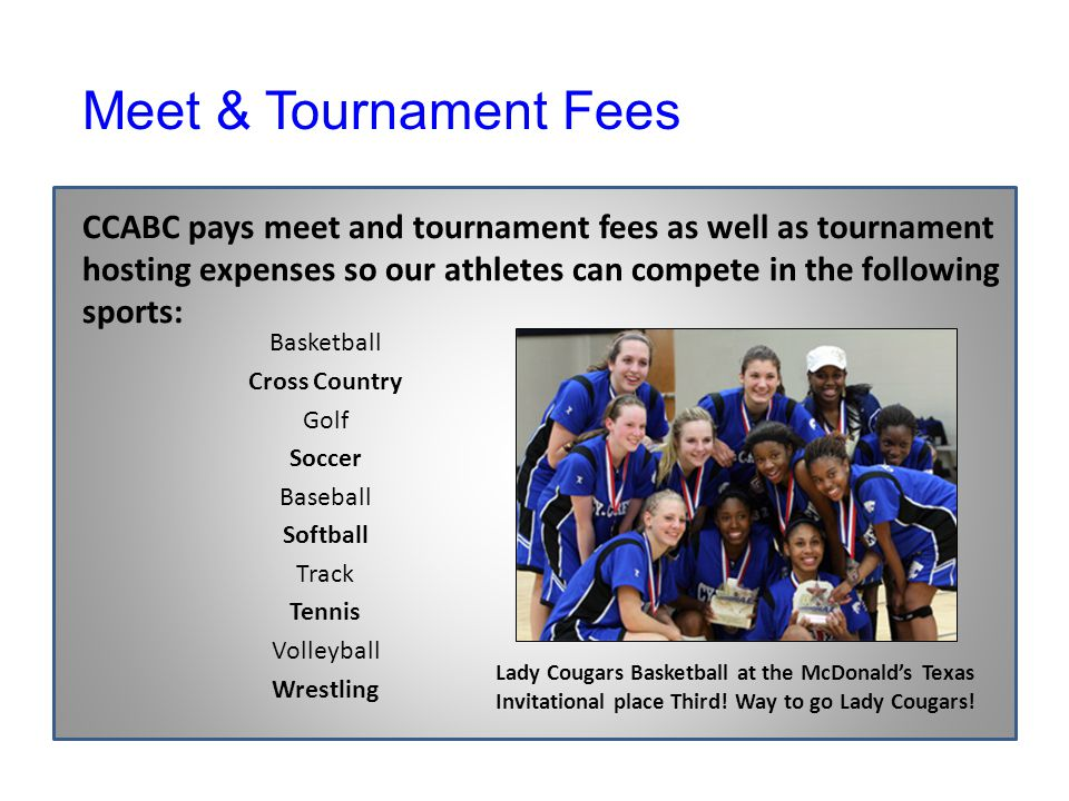 CCABC pays meet and tournament fees as well as tournament hosting expenses so our athletes can compete in the following sports: Basketball Cross Country Golf Soccer Baseball Softball Track Tennis Volleyball Wrestling Lady Cougars Basketball at the McDonald's Texas Invitational place Third.