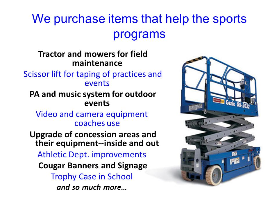 We purchase items that help the sports programs Tractor and mowers for field maintenance Scissor lift for taping of practices and events PA and music system for outdoor events Video and camera equipment coaches use Upgrade of concession areas and their equipment--inside and out Athletic Dept.