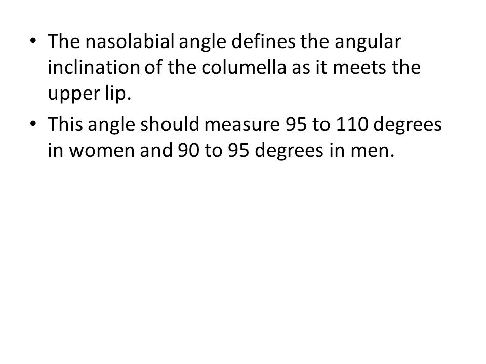 The nasolabial angle defines the angular inclination of the columella as it meets the upper lip. This angle should measure 95 to 110 degrees in women