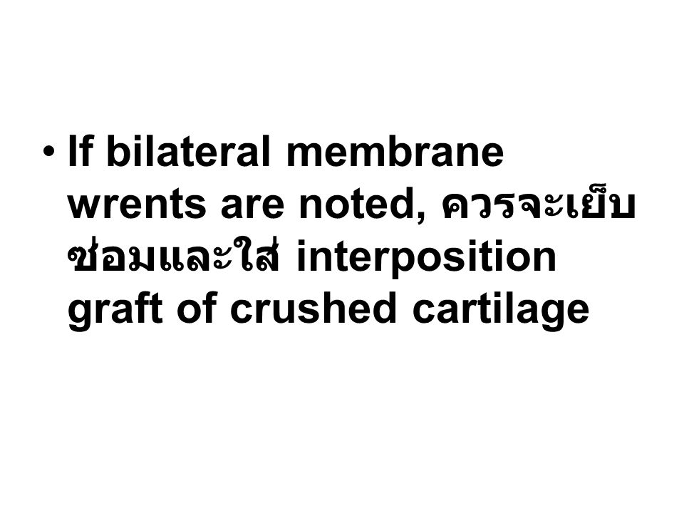 If bilateral membrane wrents are noted, ควรจะเย็บ ซ่อมและใส่ interposition graft of crushed cartilage