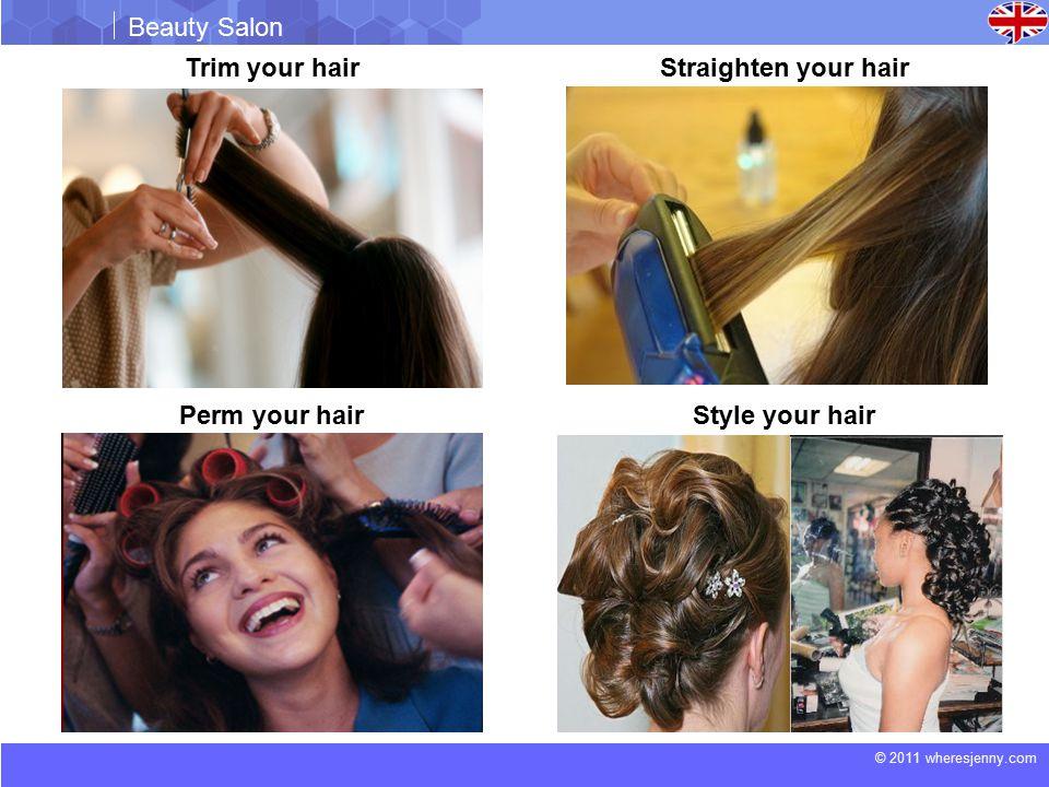 © 2011 wheresjenny.com Beauty Salon Trim your hairStraighten your hair Perm your hairStyle your hair