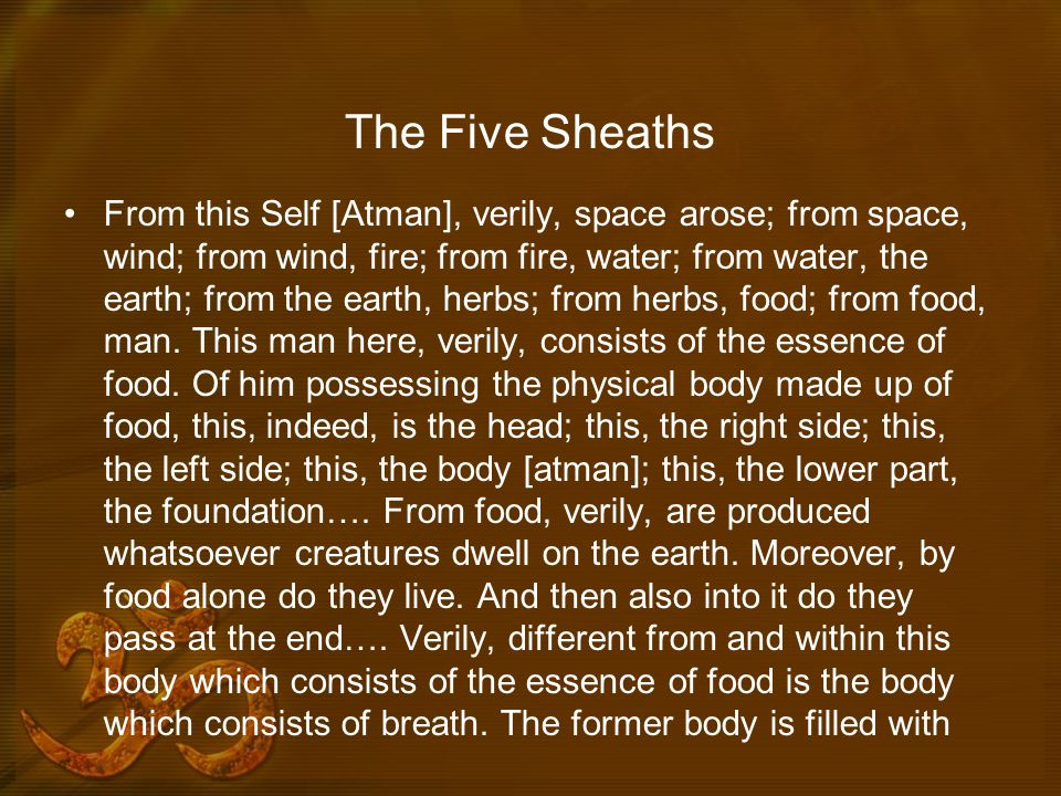 The Five Sheaths From this Self [Atman], verily, space arose; from space, wind; from wind, fire; from fire, water; from water, the earth; from the earth, herbs; from herbs, food; from food, man.