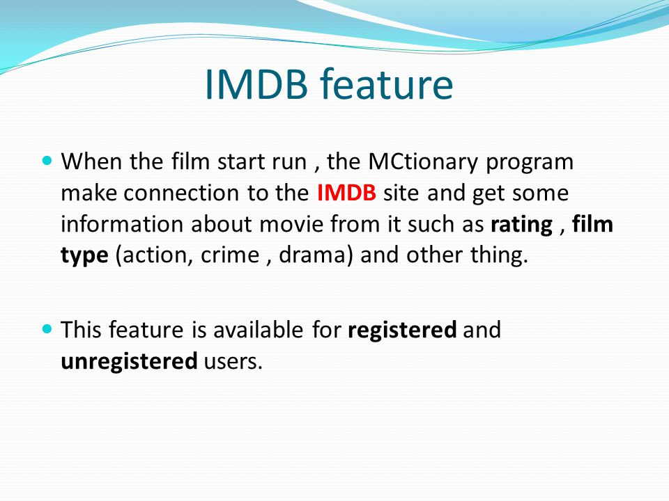 IMDB feature When the film start run, the MCtionary program make connection to the IMDB site and get some information about movie from it such as rating, film type (action, crime, drama) and other thing.
