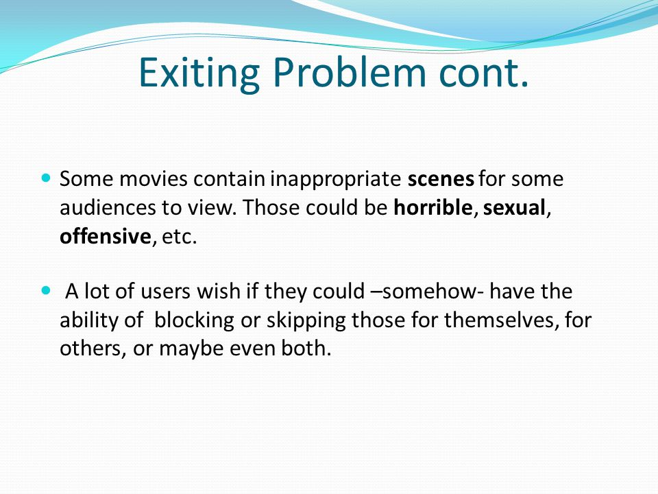 Exiting Problem cont. Some movies contain inappropriate scenes for some audiences to view.