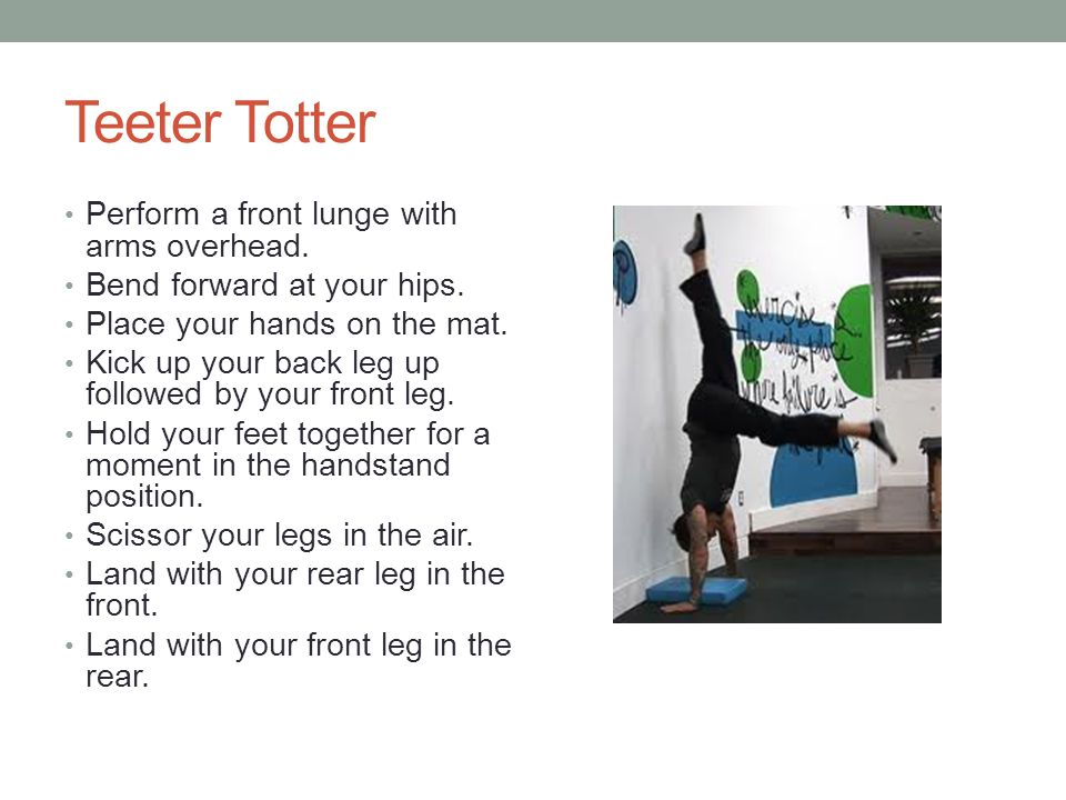 Teeter Totter Perform a front lunge with arms overhead. Bend forward at your hips. Place your hands on the mat. Kick up your back leg up followed by y