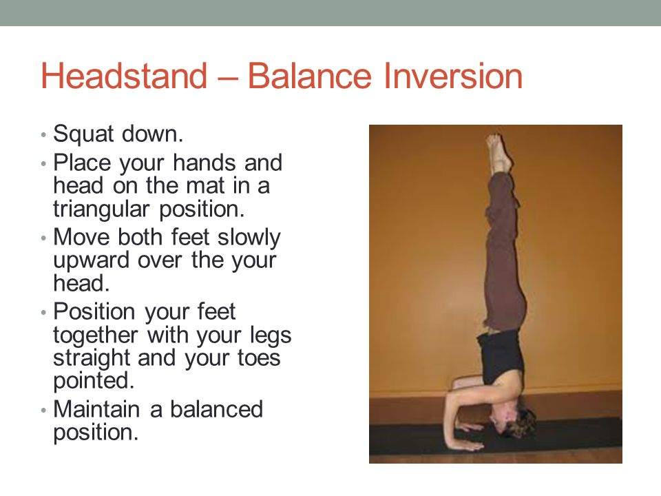 Headstand – Balance Inversion Squat down. Place your hands and head on the mat in a triangular position. Move both feet slowly upward over the your he