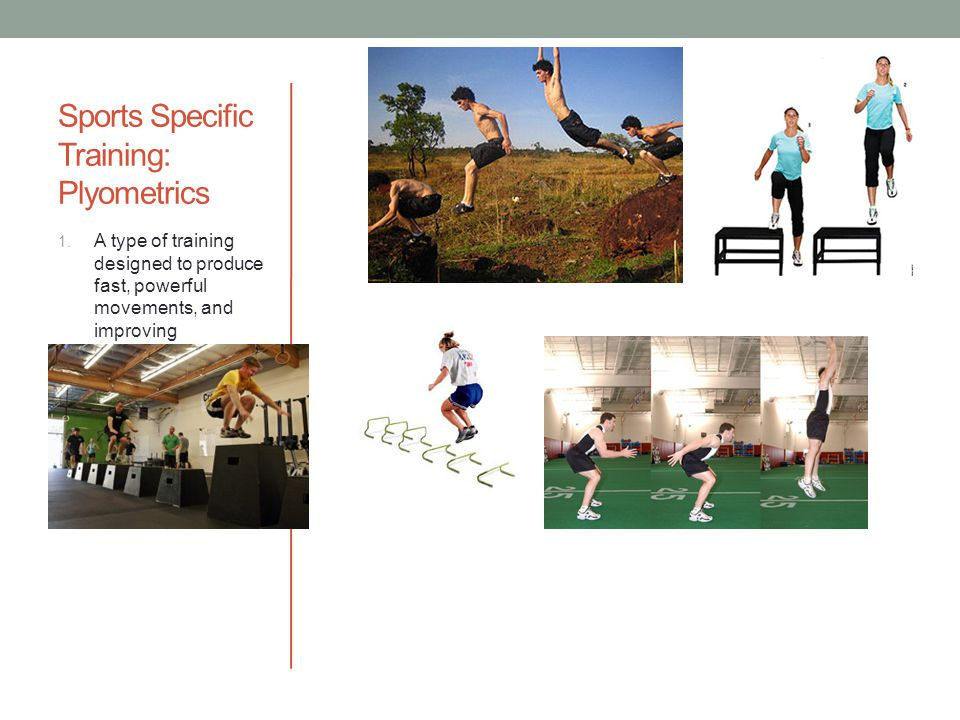 Sports Specific Training: Plyometrics 1. A type of training designed to produce fast, powerful movements, and improving performance in sports. 2. Jump