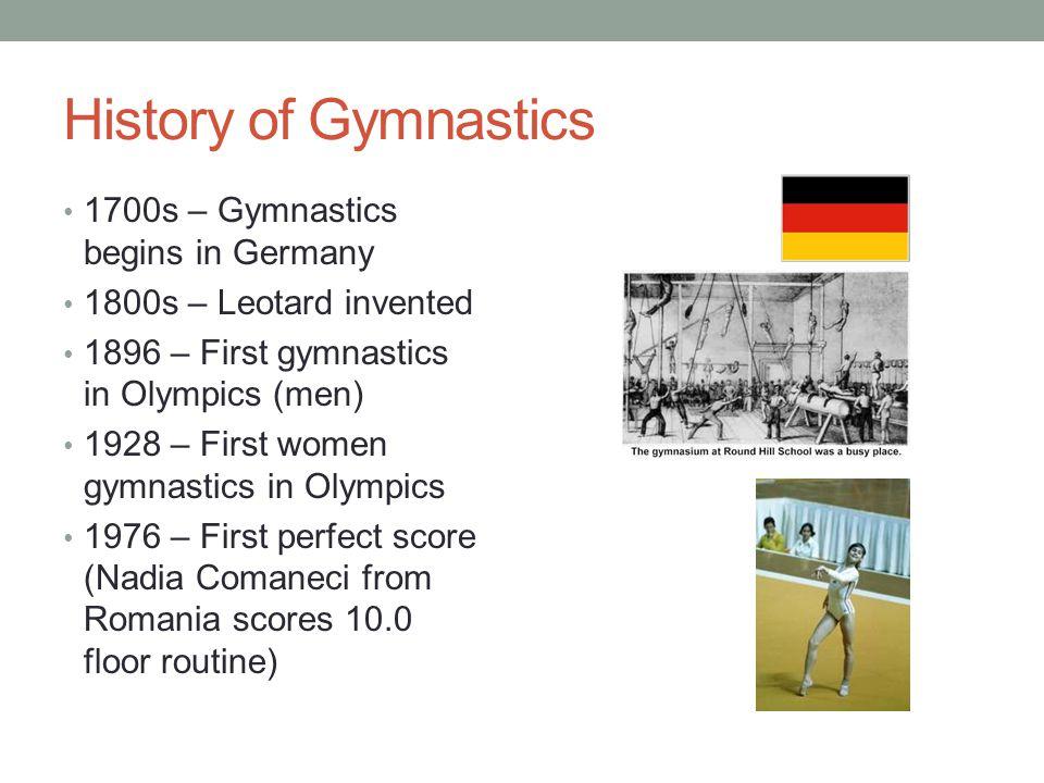 History of Gymnastics 1700s – Gymnastics begins in Germany 1800s – Leotard invented 1896 – First gymnastics in Olympics (men) 1928 – First women gymna
