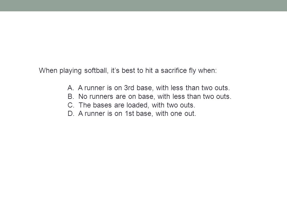 When playing softball, it's best to hit a sacrifice fly when: A. A runner is on 3rd base, with less than two outs. B. No runners are on base, with les