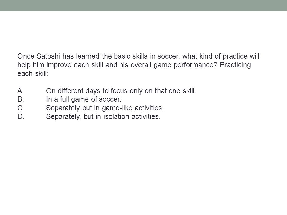 Once Satoshi has learned the basic skills in soccer, what kind of practice will help him improve each skill and his overall game performance? Practici