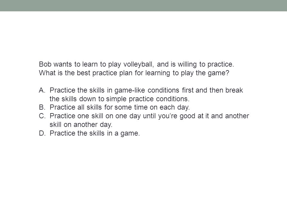 Bob wants to learn to play volleyball, and is willing to practice. What is the best practice plan for learning to play the game? A.Practice the skills