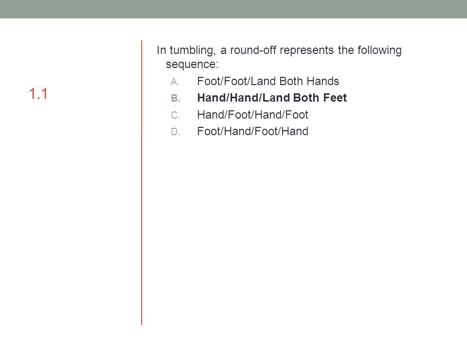 1.1 In tumbling, a round-off represents the following sequence: A. Foot/Foot/Land Both Hands B. Hand/Hand/Land Both Feet C. Hand/Foot/Hand/Foot D. Foo