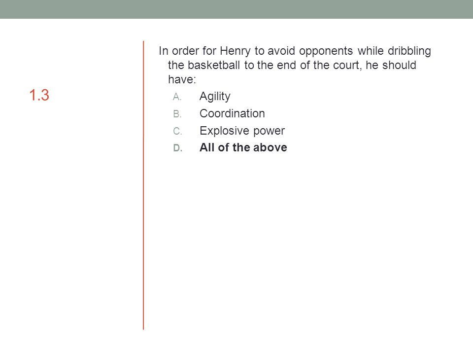 1.3 In order for Henry to avoid opponents while dribbling the basketball to the end of the court, he should have: A. Agility B. Coordination C. Explos