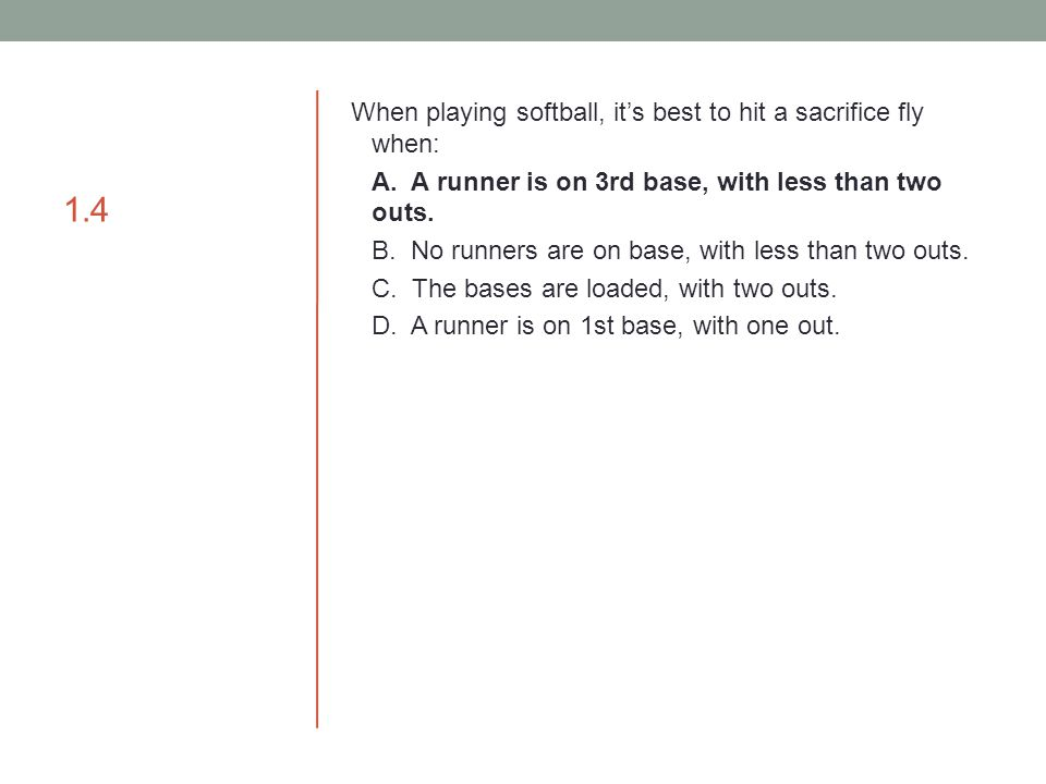 1.4 When playing softball, it's best to hit a sacrifice fly when: A. A runner is on 3rd base, with less than two outs. B. No runners are on base, with