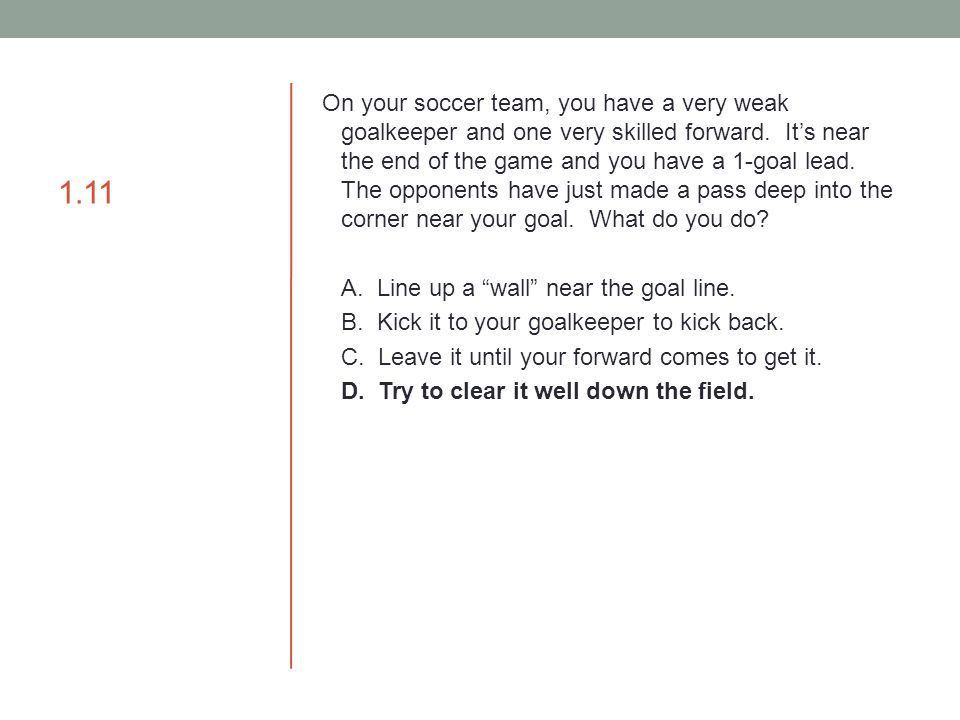 1.11 On your soccer team, you have a very weak goalkeeper and one very skilled forward. It's near the end of the game and you have a 1-goal lead. The