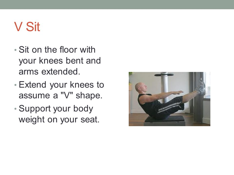 V Sit Sit on the floor with your knees bent and arms extended. Extend your knees to assume a