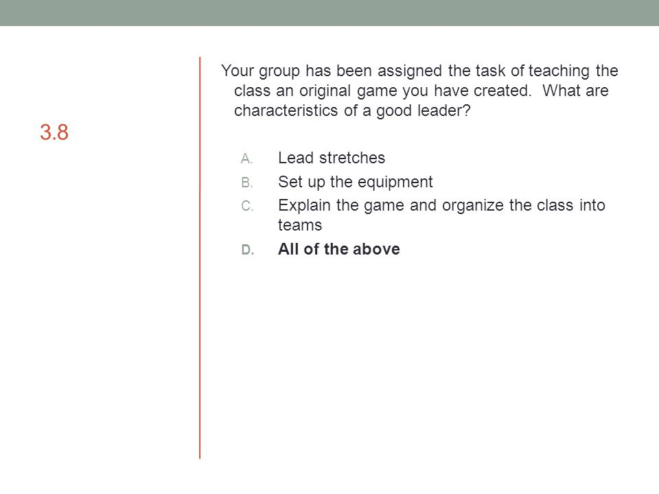 3.8 Your group has been assigned the task of teaching the class an original game you have created. What are characteristics of a good leader? A. Lead