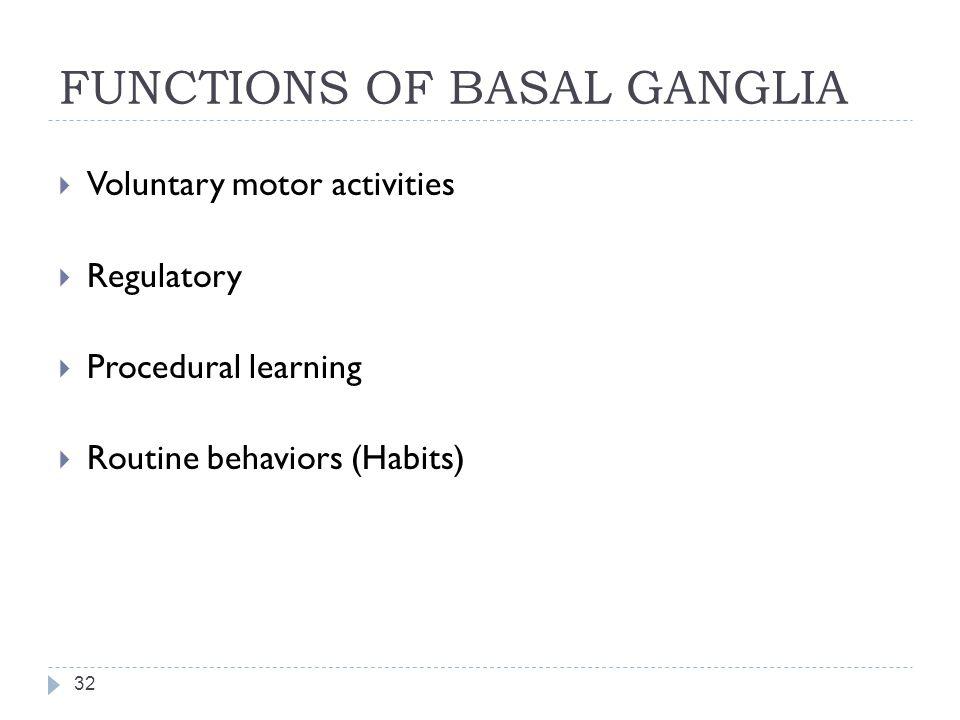 FUNCTIONS OF BASAL GANGLIA 32  Voluntary motor activities  Regulatory  Procedural learning  Routine behaviors (Habits)