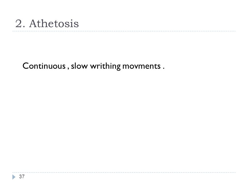 2. Athetosis 37 Continuous, slow writhing movments.