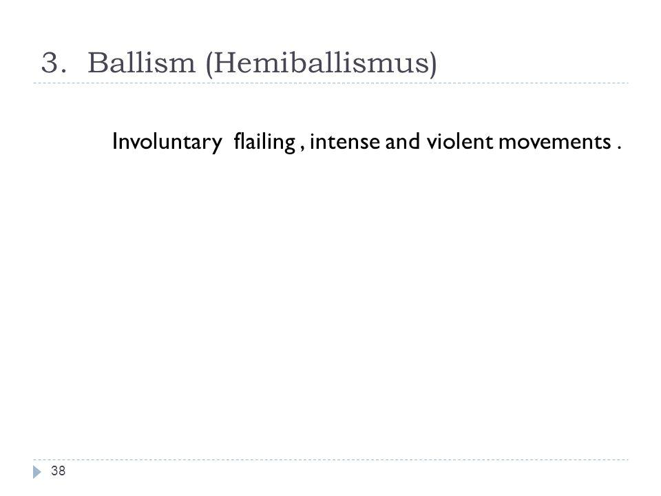 3. Ballism (Hemiballismus) 38 Involuntary flailing, intense and violent movements.