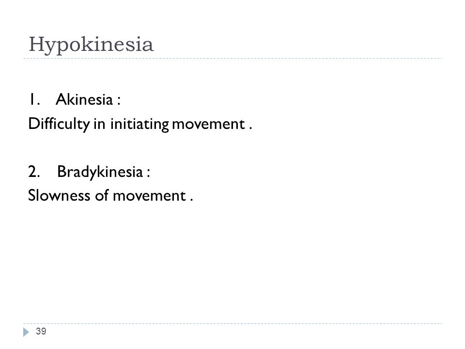 Hypokinesia 39 1.Akinesia : Difficulty in initiating movement.