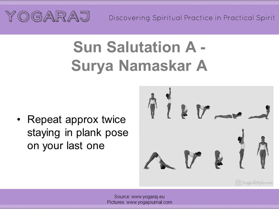 Sun Salutation A - Surya Namaskar A Repeat approx twice staying in plank pose on your last one Source: www.yogaraj.eu Pictures: www.yogajournal.com