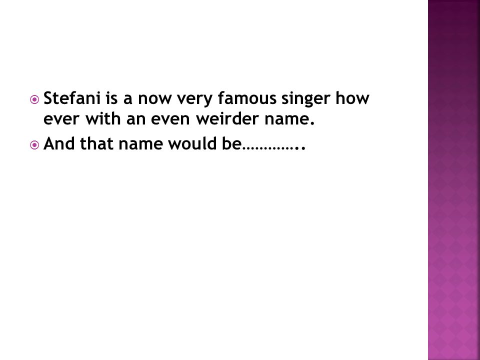  So… Stefani isn't as weird as the names from the name the baby contest but I don't think you would have though of it.