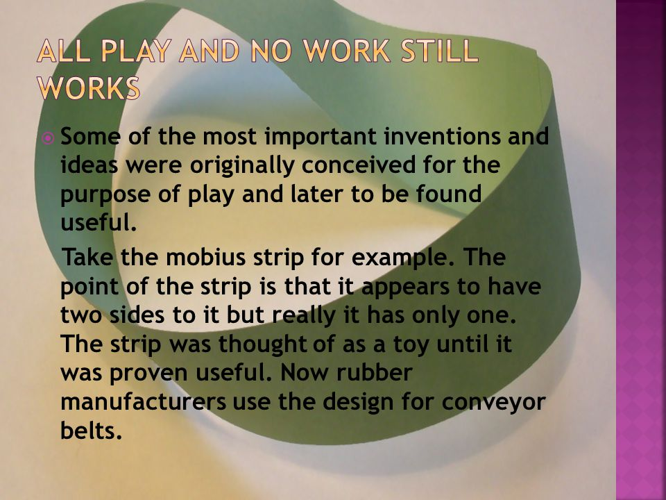  Some of the most important inventions and ideas were originally conceived for the purpose of play and later to be found useful.