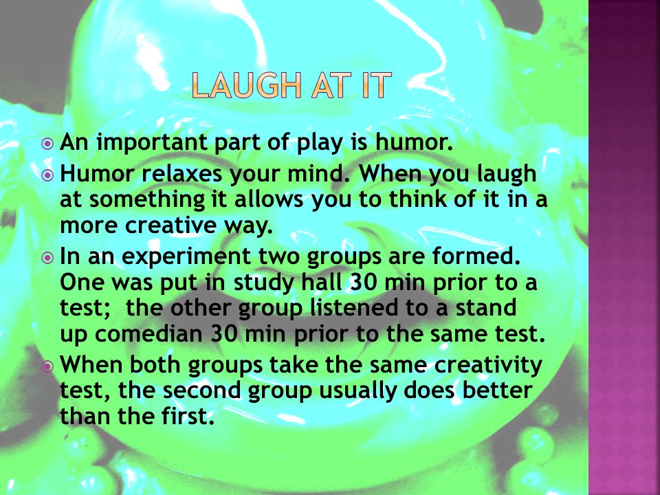  An important part of play is humor. Humor relaxes your mind.