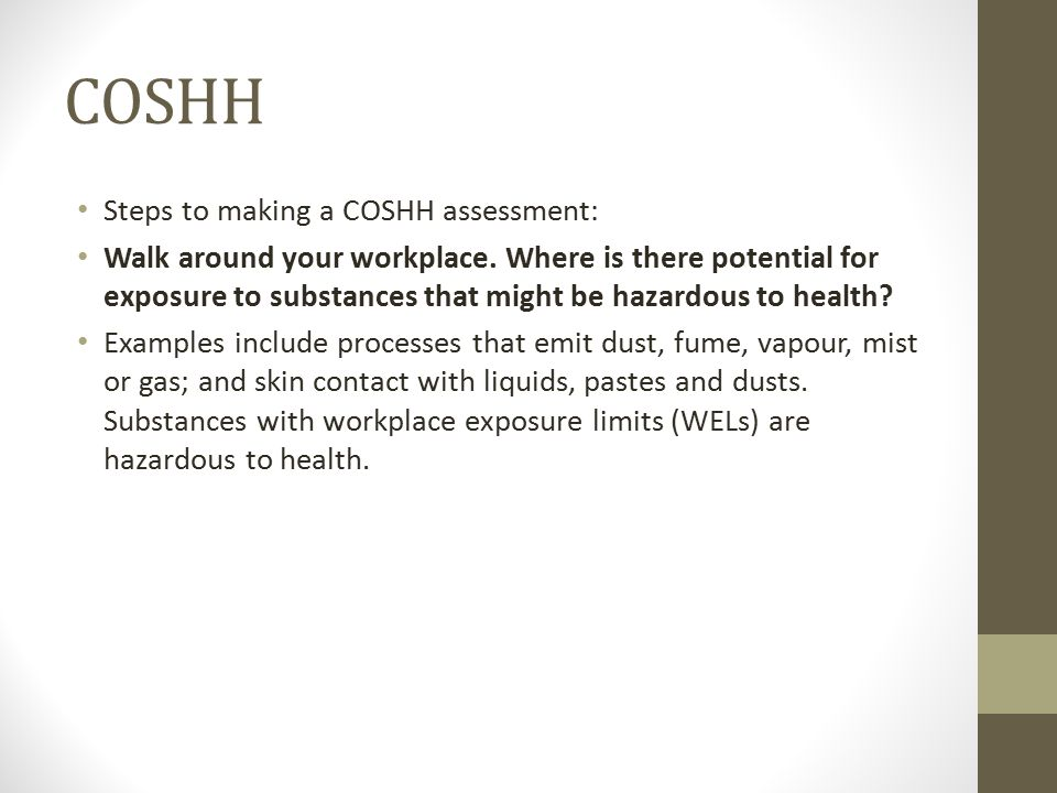 COSHH Steps to making a COSHH assessment: Walk around your workplace.
