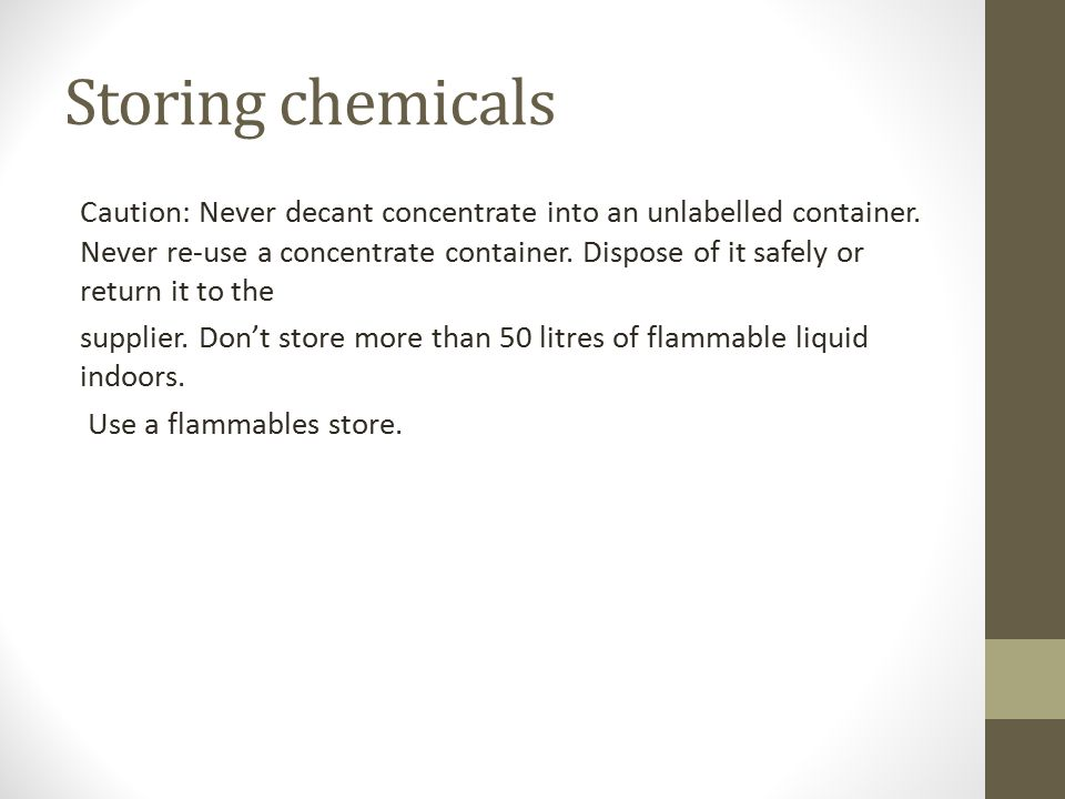 Storing chemicals Caution: Never decant concentrate into an unlabelled container. Never re-use a concentrate container. Dispose of it safely or return