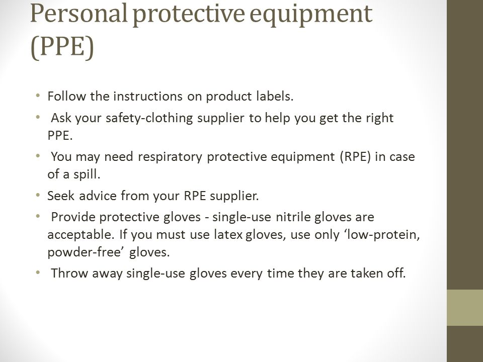 Personal protective equipment (PPE) Follow the instructions on product labels. Ask your safety-clothing supplier to help you get the right PPE. You ma