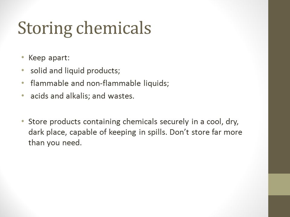Storing chemicals Keep apart: solid and liquid products; flammable and non-flammable liquids; acids and alkalis; and wastes. Store products containing