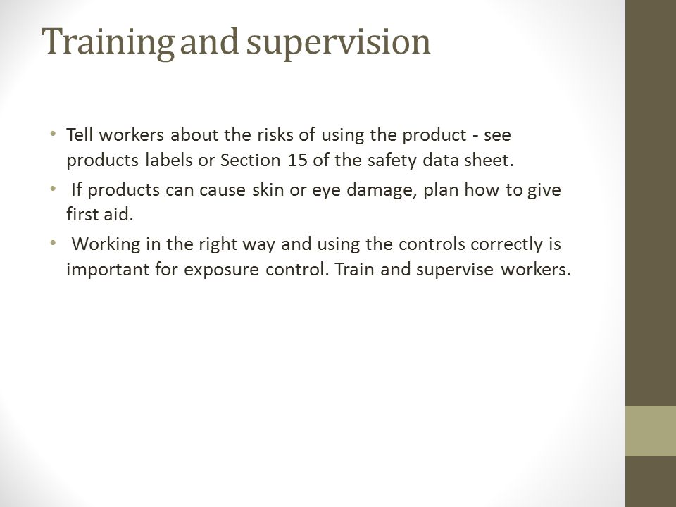 Training and supervision Tell workers about the risks of using the product - see products labels or Section 15 of the safety data sheet.