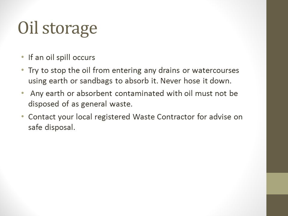 Oil storage If an oil spill occurs Try to stop the oil from entering any drains or watercourses using earth or sandbags to absorb it.